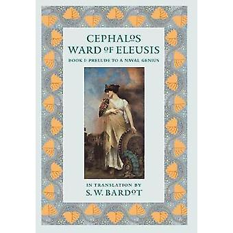 Cephalos Ward of Eleusis Book 1 Prelude to a Naval Genius by Bardot & S.W.