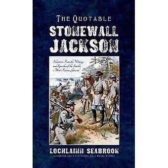 The Quotable Stonewall Jackson Selections From the Writings and Speeches of the Souths Most Famous General by Seabrook & Lochlainn