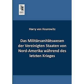 Das Militarsanitatswesen Der Vereinigten Staaten Von NordAmerika Wahrend Des Letzten Krieges by Haurowitz & Harry Von