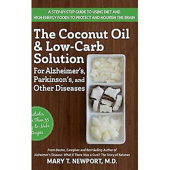 The Coconut Oil and LowCarb Solution for Alzheimers Parkinsons and Other Diseases A Guide to Using Diet and a HighEnergy Food to Protect and Nourish the Brain by Newport & Mary T.