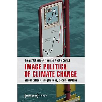 Image Politics of Climate Change  Visualizations Imaginations Documentations by Edited by Birgit Schneider & Edited by Thomas Nocke