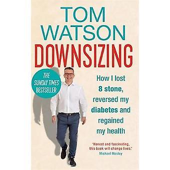 Downsizing - Wie ich 8 Stein verlor - kehrte meinen Diabetes um und gewann meine