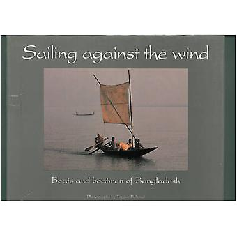 Sailing Against the Wind - Boats and Boatmen of Bangladesh by Eirik G.
