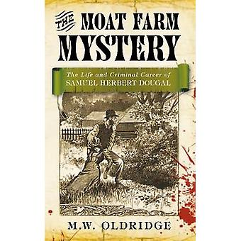 The Moat Farm Mystery  The Life and Criminal Career of Samuel Herbert Dougal by M w Oldridge