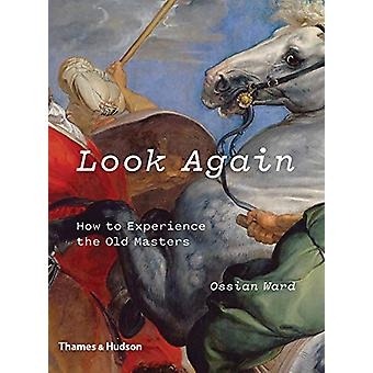 Look Again - How to Experience the Old Masters by Ossian Ward - 978050