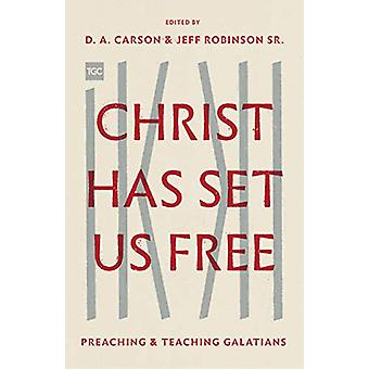 Christ Has Set Us Free - Preaching and Teaching Galatians by D. A. Car