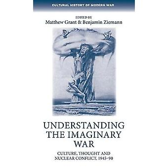 Understanding the Imaginary War Culture Thought and Nuclear Conflict 194590 Cultural History of Modern War