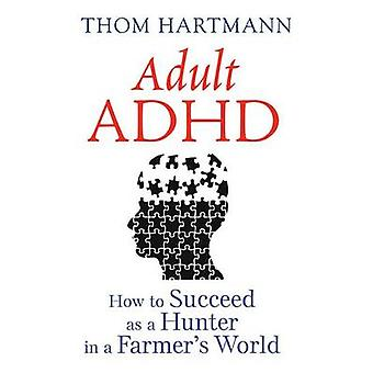 Adult ADHD - How to Succeed as a Hunter in a Farmer's World by Thom Ha