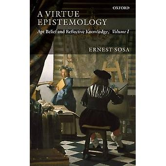 A VIRTUE EPISTEMOLOGY APT BELIEF AND REFLECTIVE KNOWLEDGE VOLUME 1 by SOSA