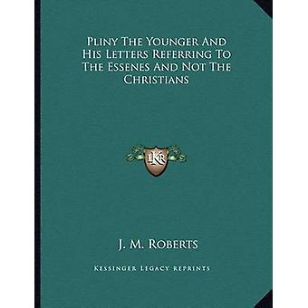 Pliny the Younger and His Letters Referring to the Essenes and Not th