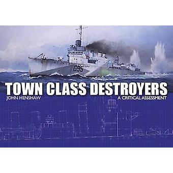 Town Class Destroyers - A Critical Assessment by Town Class Destroyers