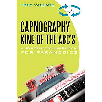 Capnography King of the ABCs  A Systematic Approach for Paramedics by Troy Valente