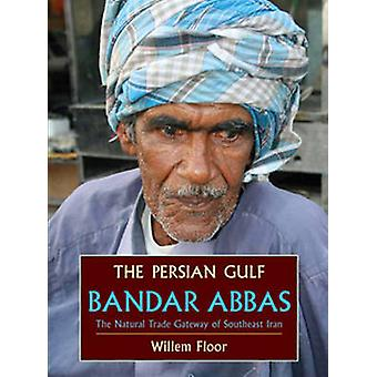 The Persian Gulf Bandar Abbas the Natural Trade Gateway of Southeast Iran by Floor & Willem M.
