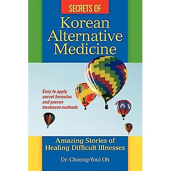 Secrets of Korean Alternative Medicine Amazing Stories of Healing Difficult Illnesses by Oh & ChoongYoul
