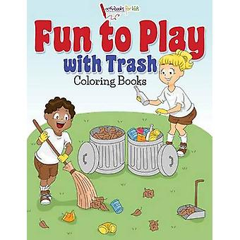 Fun to Play with Trash Coloring Books by for Kids & Activibooks