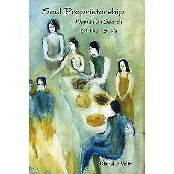 Soul Proprietorship Women in Search of Their Souls by Velie & Dianalee