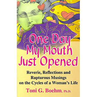 One Day My Mouth Just Opened Reverie Reflections and Rapturous Musings on the Cycles of a Womans Life by Boehm & Toni G.