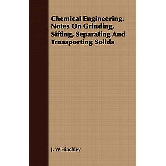 Chemical Engineering. Notes On Grinding Sifting Separating And Transporting Solids by Hinchley & J. W
