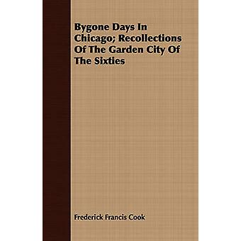 Bygone Days In Chicago Recollections Of The Garden City Of The Sixties by Cook & Frederick Francis