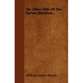 The Other Side Of The Opium Question. by Moore & William James