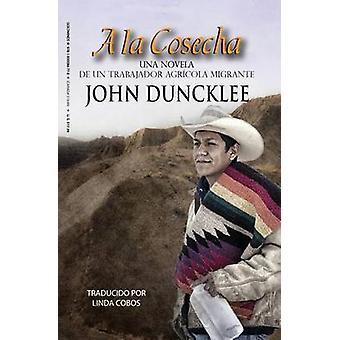 a la Cosecha Una Novela de Un Trabajador Agricola Migrante by Duncklee & John