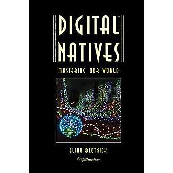 Digital Natives Mastering our World by Blotnick & Elihu