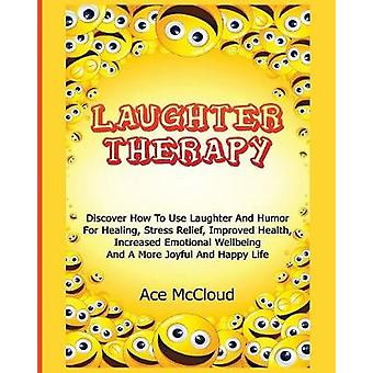 Laughter Therapy Discover How To Use Laughter And Humor For Healing Stress Relief Improved Health Increased Emotional Wellbeing And A More Joyful And Happy Life by McCloud & Ace