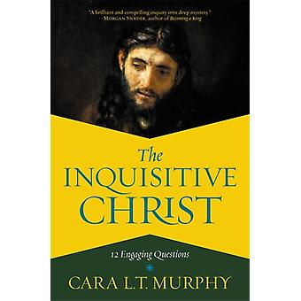The Inquisitive Christ  12 Engaging Questions by Cara L Murphy