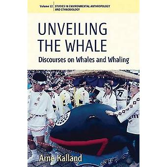Unveiling the Whale - Discourses on Whales and Whaling by Arne Kalland