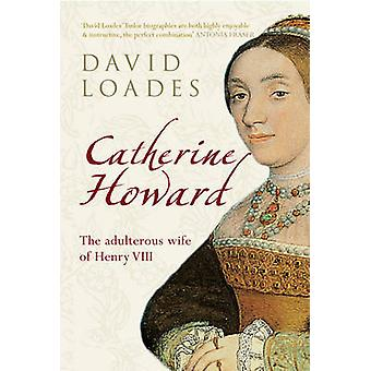 Catherine Howard - The Adulterous Wife of Henry VIII by David M. Loade