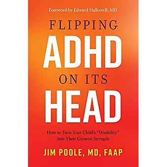 Flipping ADHD on Its Head  How to Turn Your Childs Disability into Their Greatest Strength by Jim Poole