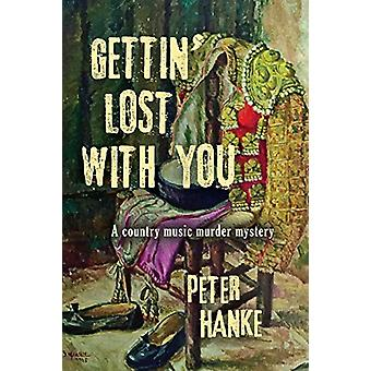 Gettin' Lost with You - A country music murder mystery by Peter Hanke