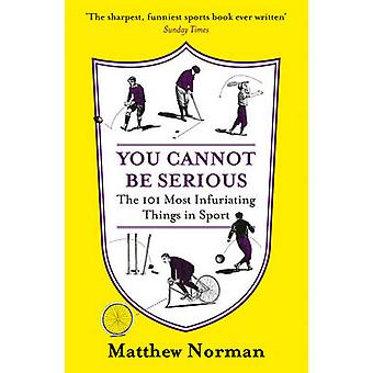 You Cannot Be Serious The 101 Most Infuriating Things in Sport by Matthew Norman