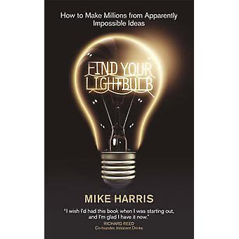 Find Your Lightbulb - How to Make Millions from Apparently Impossible