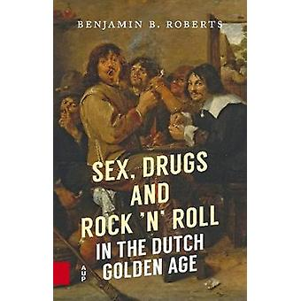 Sex - Drugs and Rock 'n' Roll in the Dutch Golden Age by Benjamin Rob
