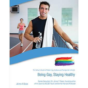 Being Gay Staying Healthy  The Gallups Guide to Modern Gay Lesbian amp Transgender Lifestyle by Jaime Seba & James T Sears