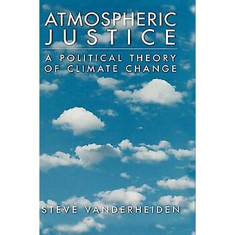 Atmospheric Justice A Political Theory of Climate Change by Vanderheiden & Steve