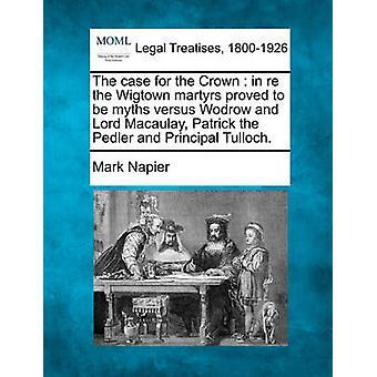 Der Fall um die Krone in Re Wigtown Märtyrer erwies sich als Mythen im Vergleich zu Wodrow und Lord Macaulay Patrick die Pedler und Principal Tulloch. von Napier & Mark