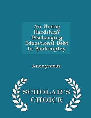 An Undue Hardship Discharging Educational Debt In Bankruptcy  Scholars Choice Edition by United States Congress House of Represen