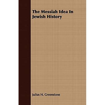 The Messiah Idea In Jewish History by Greenstone & Julius H.