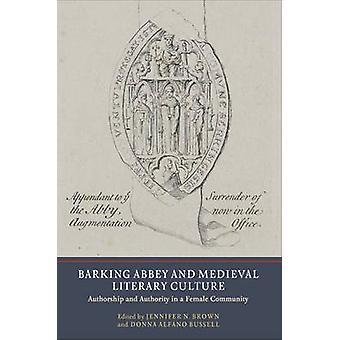 Barking Abbey and Medieval Literary Culture Authorship and Authority in a Female Community by Brown & Jennifer N