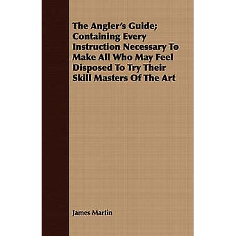 The Anglers Guide Containing Every Instruction Necessary to Make All Who May Feel Disposed to Try Their Skill Masters of the Art by Martin & James & III