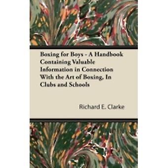 Boxing for Boys  A Handbook Containing Valuable Information in Connection With the Art of Boxing In Clubs and Schools by Clarke & Richard E.