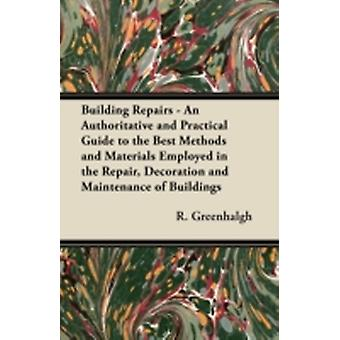Building Repairs  An Authoritative and Practical Guide to the Best Methods and Materials Employed in the Repair Decoration and Maintenance of Buildings by Greenhalgh & R.