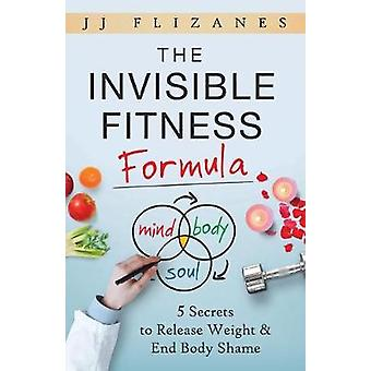 The Invisible Fitness Formula 5 Secrets to Release Weight  End Body Shame by Flizanes & JJ