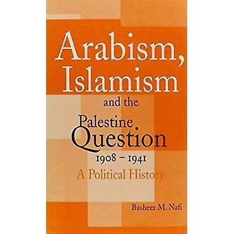 Arabism - Islamism and the Palestine Question 1908-1941 - A Political