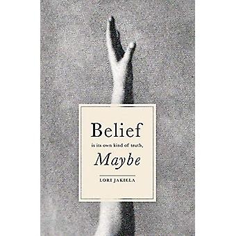 Belief Is Its Own Kind of Truth - Maybe by Lori Jakiela - 97819387694