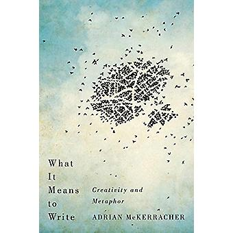 What It Means to Write - Creativity and Metaphor by Adrian McKerracher