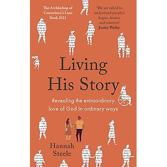 Living His Story  Revealing the Extraordinary Love of God in Ordinary Ways the Archbishop of Canterburys Lent Book 2021 by Hannah Steele
