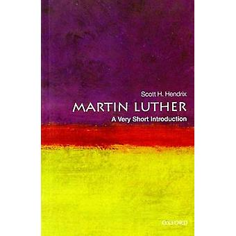 Martin Luther A Very Short Introduction by Hendrix & Scott H. Emeritus Professor of Reformation History & Princeton Theological Seminary